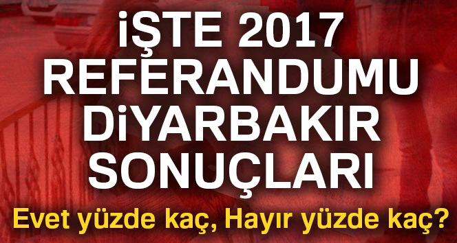 Diyarbakır referandum sonuçları 2017! Diyarbakır oy sonuçları | Evet hayır oranı öğren