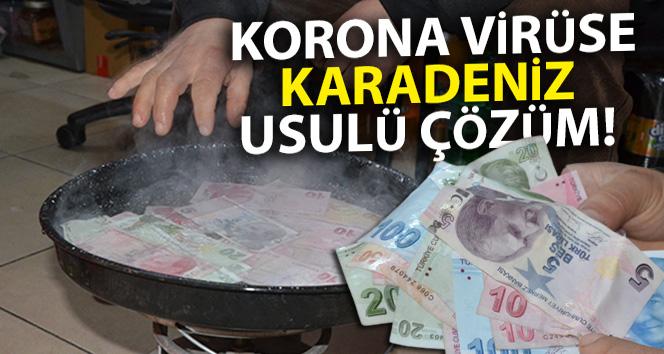 Korona virüse Karadeniz usulü çözüm: 'Paraları 100 derecede kaynatıyor'