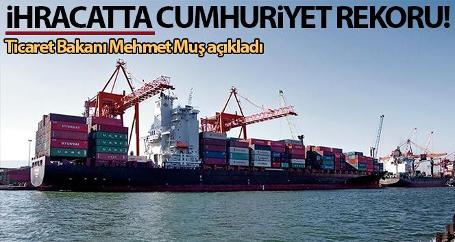 Ticaret Bakanı Mehmet Muş açıkladı! İhracatta cumhuriyet rekoru